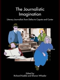 The Journalistic Imagination: Literary Journalists from Defoe to Capote and Carter