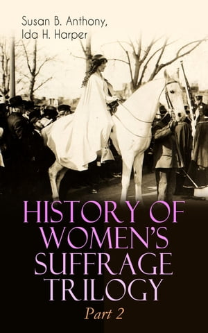 HISTORY OF WOMEN'S SUFFRAGE Trilogy – Part 2: The Trailblazing Documentation on Women's Enfranchisement in USA, Great Britain & Other Parts of the World (With Letters, Articles, Conference Reports, Speeches, Court Transcripts & Decisions)