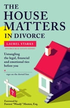 The House Matters in Divorce: Untangling the Legal, Financial & Emotional Ties Before You Sign On the Dotted Line by Laurel Starks