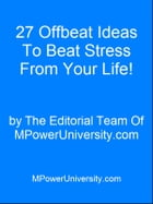 27 Offbeat Ideas To Beat Stress From Your Life Or Your Money Back! by Editorial Team Of MPowerUniversity.com