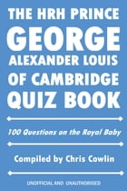 The HRH Prince George Alexander Louis of Cambridge Quiz Book: 100 Questions on the Royal Baby by Chris Cowlin