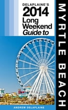 Delaplaine's 2014 Long Weekend Guide to Myrtle Beach by Andrew Delaplaine