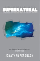 Experiencing God in the Supernatural Newly Revised: Prophetic Acceleration by Jonathan Ferguson