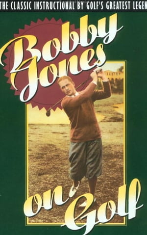 Bobby Jones on Golf The Classic Instructional by Golf's Greatest Legend