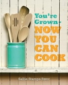 You're Grown: NOW YOU CAN COOK by Sallie Stamps Swor