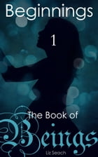 The Book of Beings: Beginnings (Volume One, Episodes 1-4) by Liz Seach