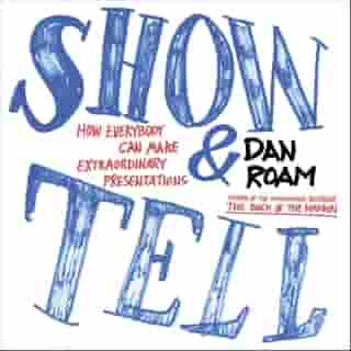 Show and Tell: How Everybody Can Make Extraordinary Presentations by Dan Roam