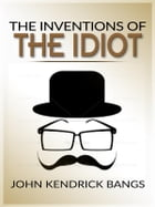 The inventions of the idiot by John Kendrick Bangs