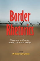 Border Rhetorics: Citizenship and Identity on the US-Mexico Frontier