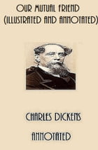 Our Mutual Friend (Illustrated and Annotated) by Charles Dickens