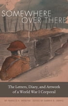 Somewhere Over There: The Letters, Diary, and Artwork of a World War I Corporal by Francis H. Webster
