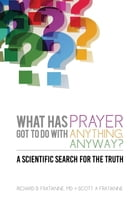 What Has Prayer Got To Do With Anything, Anyway?: A Scientific Search For The Truth by Richard B Fratianne MD