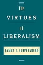 The Virtues of Liberalism by James T. Kloppenberg
