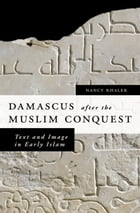 Damascus after the Muslim Conquest: Text and Image in Early Islam by Nancy Khalek