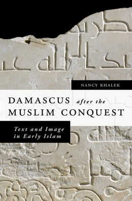 Book Damascus after the Muslim Conquest: Text and Image in Early Islam by Nancy Khalek