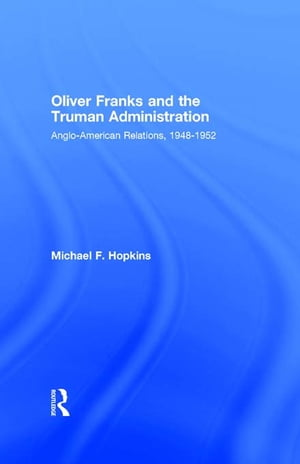Oliver Franks and the Truman Administration Anglo-American Relations,  1948-1952