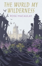 The World My Wilderness by Rose Macaulay