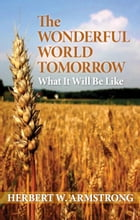 The Wonderful World Tomorrow: What It Will Be Like by Herbert W. Armstrong