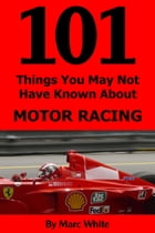 101 Things You May Not Have Known About Motor Racing by Marc White