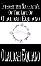 Interesting Narrative of the Life of Olaudah Equiano, Or Gustavus Vassa, The African: Written By Himself by Olaudah Equiano