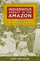 Indigenous Agency in the Amazon: The Mojos in Liberal and Rubber-Boom Bolivia, 1842–1932 by Gary Van Valen