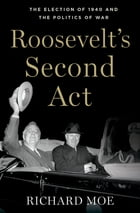 Roosevelt's Second Act: The Election of 1940 and the Politics of War by Richard Moe