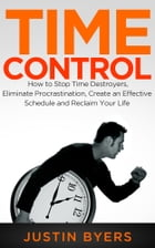 Time Control: How to Stop Time Destroyers, Eliminate Procrastination, Create an Effective Schedule and Reclaim You by Justin Byers
