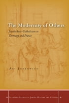 The Modernity of Others: Jewish Anti-Catholicism in Germany and France by Ari Joskowicz