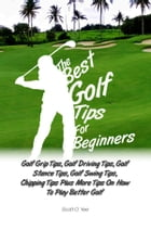 The Best Golf Tips For Beginners: Golf Grip Tips, Golf Driving Tips, Golf Stance Tips, Golf Swing Tips, Chipping Tips Plus More Tips O by Scott O. Yee