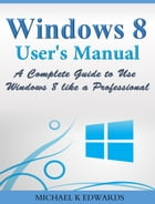 Windows 8 User's Manual: A Complete Guide to Use Windows 8 like a Professional by Michael Edwards