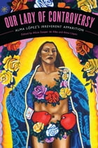 "Our Lady of Controversy: Alma López's ""Irreverent Apparition"""