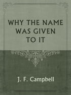 WHY THE NAME WAS GIVEN TO IT by J. F. Campbell