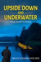 Upside Down and Under Water by Bruce Edward Holmes