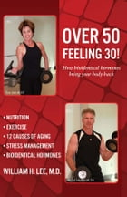 Over 50 Feeling 30! by William H. Lee, M.D.