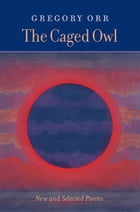The Caged Owl: New & Selected Poems by Gregory Orr
