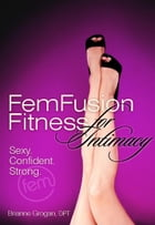 FemFusion Fitness for Intimacy: Sexy. Confident. Strong. by Brianne Grogan, DPT