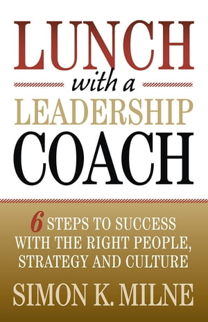 Lunch With A Leadership Coach: 6 Steps To Success With The Right People, Strategy And Culture by Simon K Milne