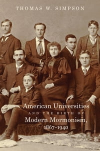 American Universities and the Birth of Modern Mormonism, 1867–1940
