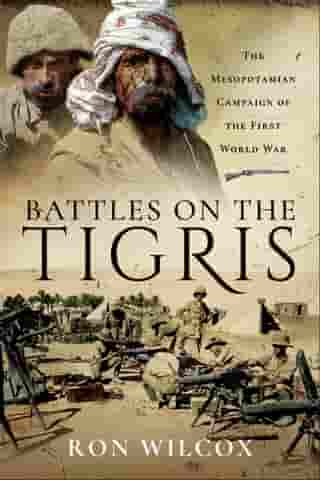 Battles on the Tigris: The Mesopotamian Campaign of the First World War by Ron Wilcox