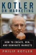 Kotler On Marketing: How To Create, Win, and Dominate Markets by Philip Kotler