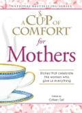A Cup of Comfort for Mothers: Stories That Celebrate the Women Who Give Us Everything f98ec1c5-d3c4-4059-8978-c173d9299a16
