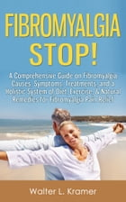 Fibromyalgia STOP! - A Comprehensive Guide on Fibromyalgia Causes, Symptoms, Treatments, and a Holistic System of Diet, Exercise, & Natural Remedies f by Walter L. Kramer