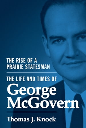 The Rise of a Prairie Statesman The Life and Times of George McGovern