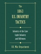 The 1863 US Infantry Tactics: Infantry of the Line, Light Infantry, and Riflemen by U.S. War Department