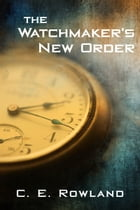 The Watchmaker's New Order by C. E. Rowland