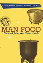 Man Food: Recipes from the Iron Trade by Sloss Furnaces Historical Landmark