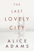 The Last Lovely City: Stories by Alice Adams