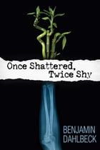 Once Shattered, Twice Shy by Benjamin Dahlbeck