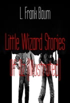 Little Wizard Stories Of Oz (Illustrated) by L. Frank Baum