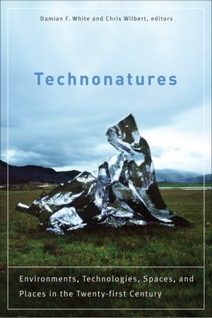 Technonatures Environments,  Technologies,  Spaces,  and Places in the Twenty-first Century
